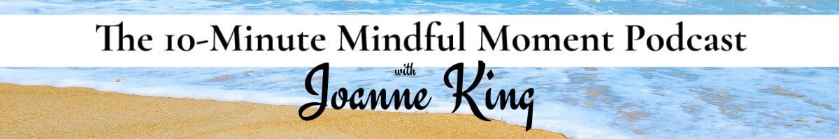 Joanne King 10-Minute Mindful Moment Podcast